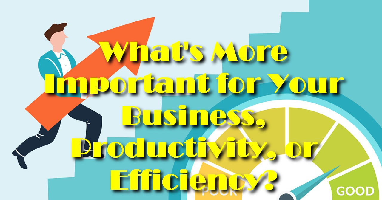 What's More Important for Your Business, Productivity, or Efficiency?