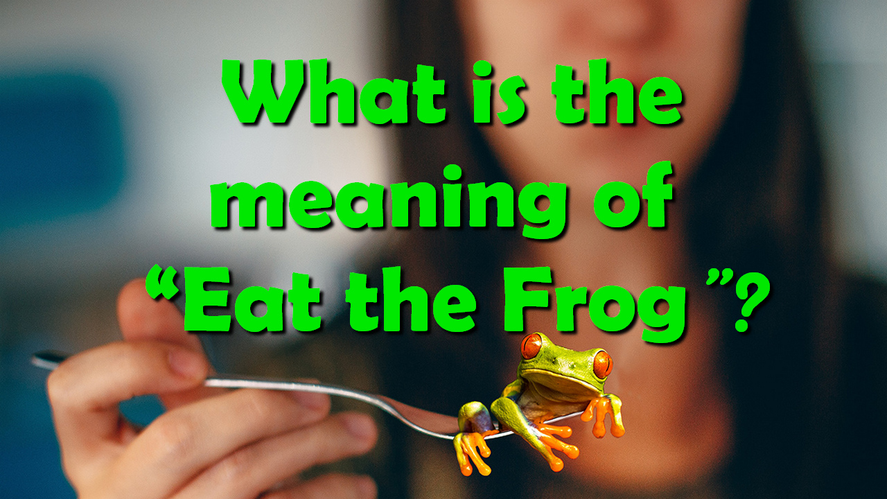"What is the meaning of ""Eat the Frog""?"